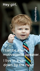 @Courtney Tipton-Cruson  Hey Girl Baby in a tribute to Chris Farley's motivational speaker.