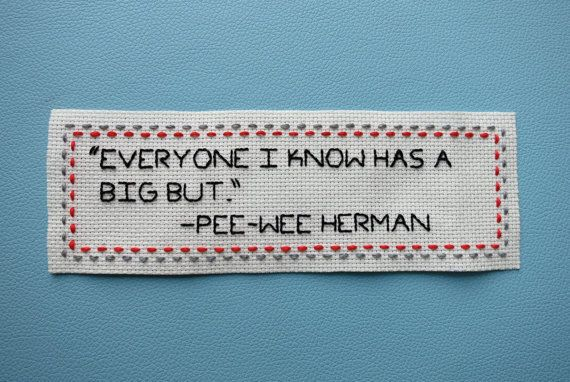 """Pee-Wee Herman Quote Hand Embroidery: """"Everyone I Know Has A Big But."""""""