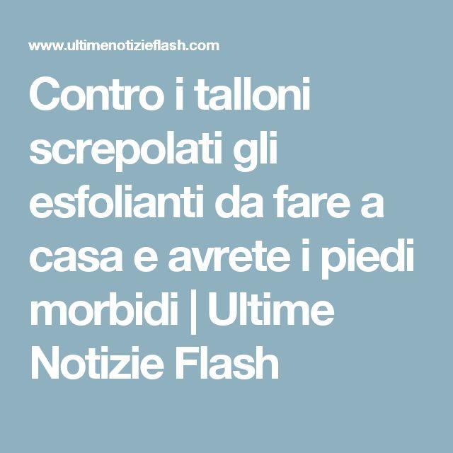 Contro i talloni screpolati gli esfolianti da fare a casa e avrete i piedi morbidi | Ultime Notizie Flash
