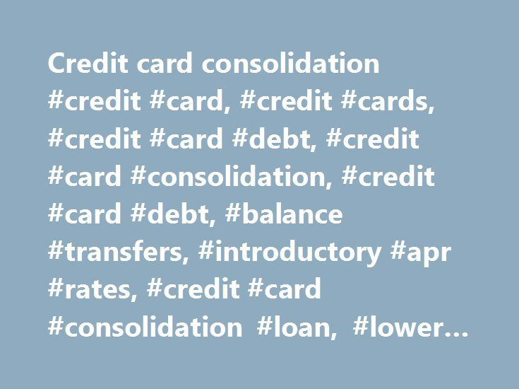 Credit card consolidation #credit #card, #credit #cards, #credit #card #debt, #credit #card #consolidation, #credit #card #debt, #balance #transfers, #introductory #apr #rates, #credit #card #consolidation #loan, #lower #interest #rate http://lexingtone.remmont.com/credit-card-consolidation-credit-card-credit-cards-credit-card-debt-credit-card-consolidation-credit-card-debt-balance-transfers-introductory-apr-rates-credit-card-consolid/  # Credit card consolidation Transfer balances…