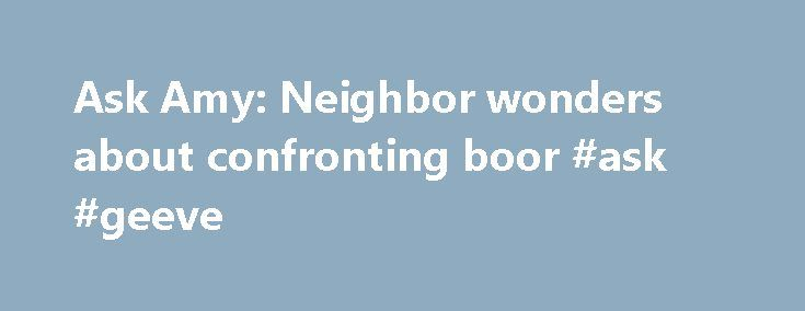 Ask Amy: Neighbor wonders about confronting boor #ask #geeve http://questions.nef2.com/ask-amy-neighbor-wonders-about-confronting-boor-ask-geeve/  #ask.xom # Ask Amy: Neighbor wonders about confronting boor DEAR AMY: Our young neighbor boy defecated on public property about three inches from our yard. I think he just got caught up in playing. I immediately walked over to his house and told his dad. His mother, who is my good friend, was not home. Dad was watching a football game with friends…