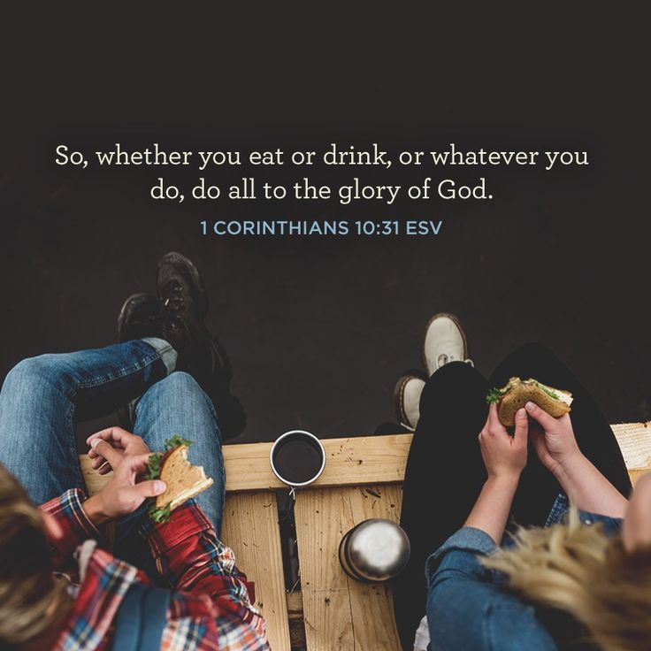 """So, whether you eat or drink, or whatever you do, do all to the glory of God."" –1 Corinthians 10:31 ESV"