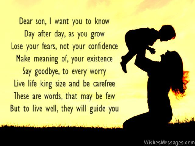 Dear son, I want you to know Day after day, as you grow Lose your fears, not your confidence Make meaning of, your existence Say goodbye, to every worry Live life king size and be carefree These are words, that may be few But to live well, they will guide you via WishesMessages.com