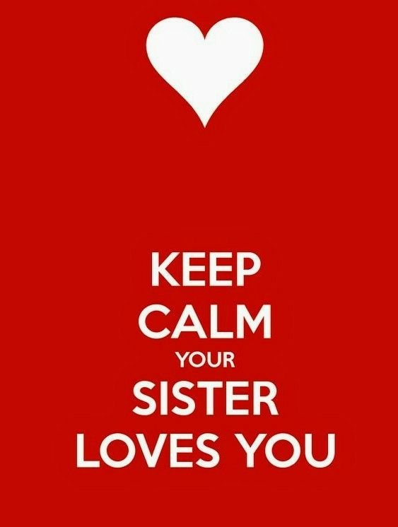 ~KEEP CALM YOUR SISTER LOVES YOU~