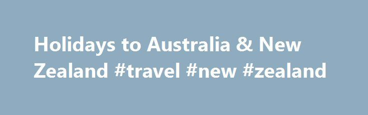 Holidays to Australia & New Zealand #travel #new #zealand http://travel.remmont.com/holidays-to-australia-new-zealand-travel-new-zealand/  #travelling to australia # Useful links Many of the flights and flight-inclusive holidays on this website are financ https://www.worldtrip-blog.com