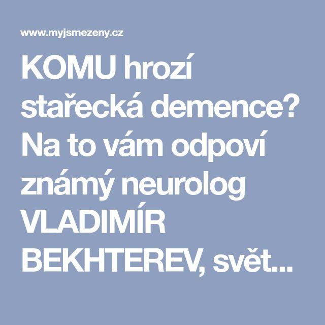 KOMU hrozí stařecká demence? Na to vám odpoví známý neurolog VLADIMÍR BEKHTEREV, světově velmi uznávaný doktor – myjsmezeny.cz