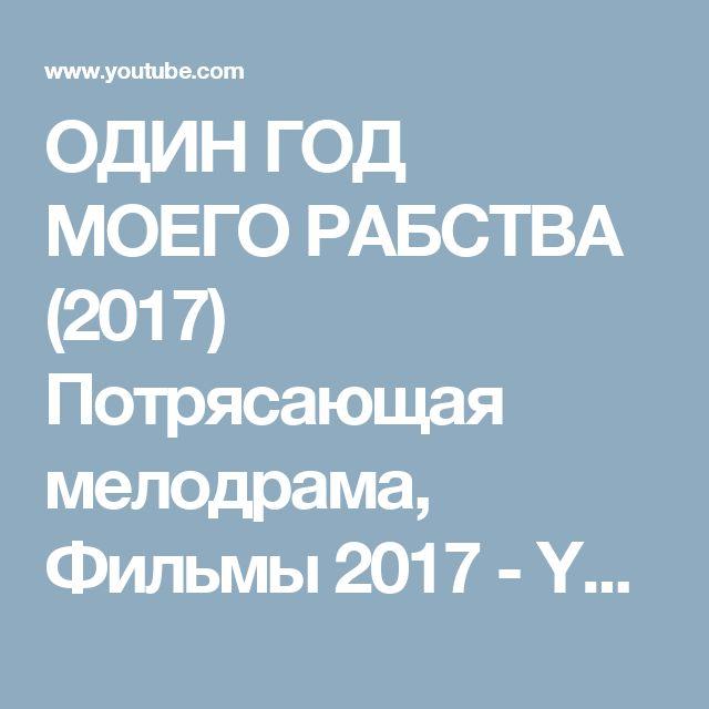 ОДИН ГОД МОЕГО РАБСТВА   (2017) Потрясающая мелодрама, Фильмы 2017 - YouTube