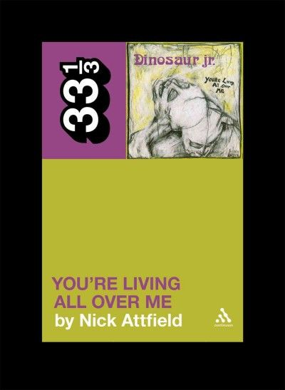 Dinosaur Jr.'s You're Living All Over Me (33 1/3) : Nick Attfield