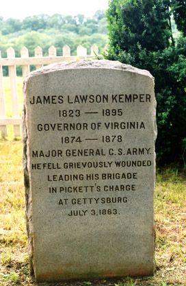 James Lawson Kemper - Civil War Confederate Major General, Virginia Governor. At the start of the Civil War, he was a member of the Virginia State Legislature and helped organize Virginia troops for the Confederate forces. Rising through the ranks, he fought at Bull Run, South Mountain, Antietam, Fredericksburg and was promoted Brigadier General in June, 1862. At the Battle of Gettysburg, he was wounded, taken prisoner and prisoner exchanged in early 1864.