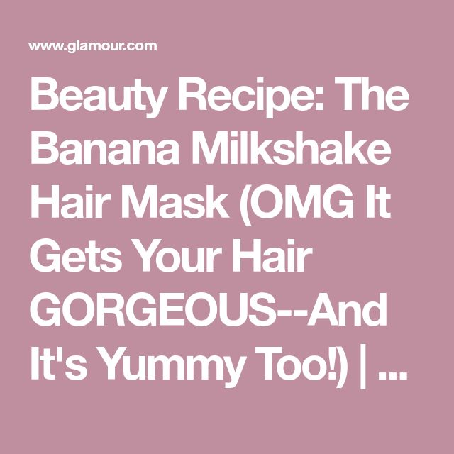 Beauty Recipe: The Banana Milkshake Hair Mask (OMG It Gets Your Hair GORGEOUS--And It's Yummy Too!) | Glamour
