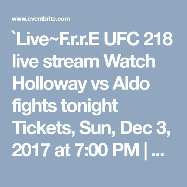 `Live~F.r.r.E UFC 218 live stream Watch Holloway vs Aldo fights tonight Tickets, Sun, Dec 3, 2017 at 7:00 PM | Eventbrite