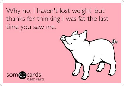 Why no, I haven't lost weight, but thanks for thinking I was fat the last time you saw me.