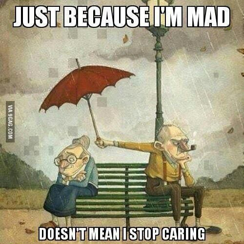 Just because I'm mad doesn't mean I stop caring