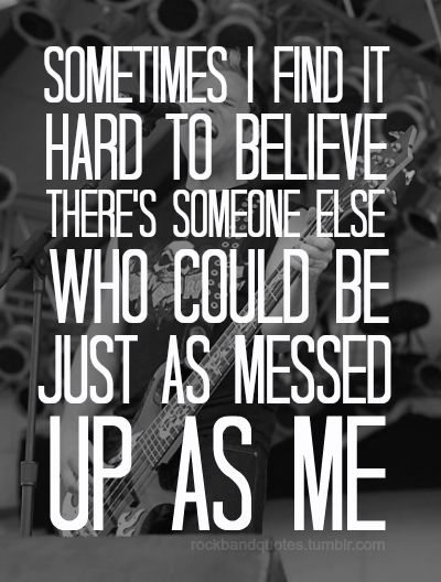 """""""Sometimes I find it hard to believe, there's someone else who could be, just as messed up as me,"""" --Sometimes; Skillet"""