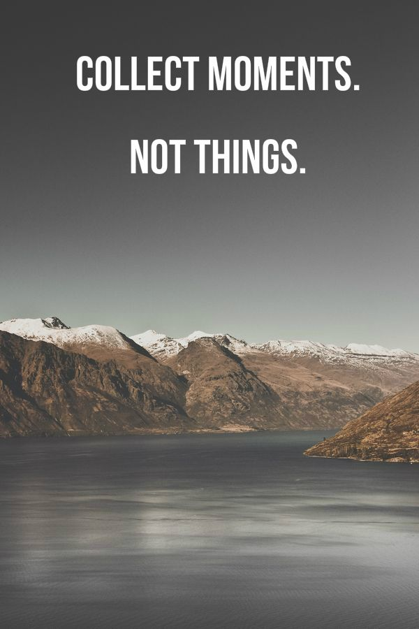 collect moments. not things. click on this image to see the biggest selection of ispirational quotes on the net.