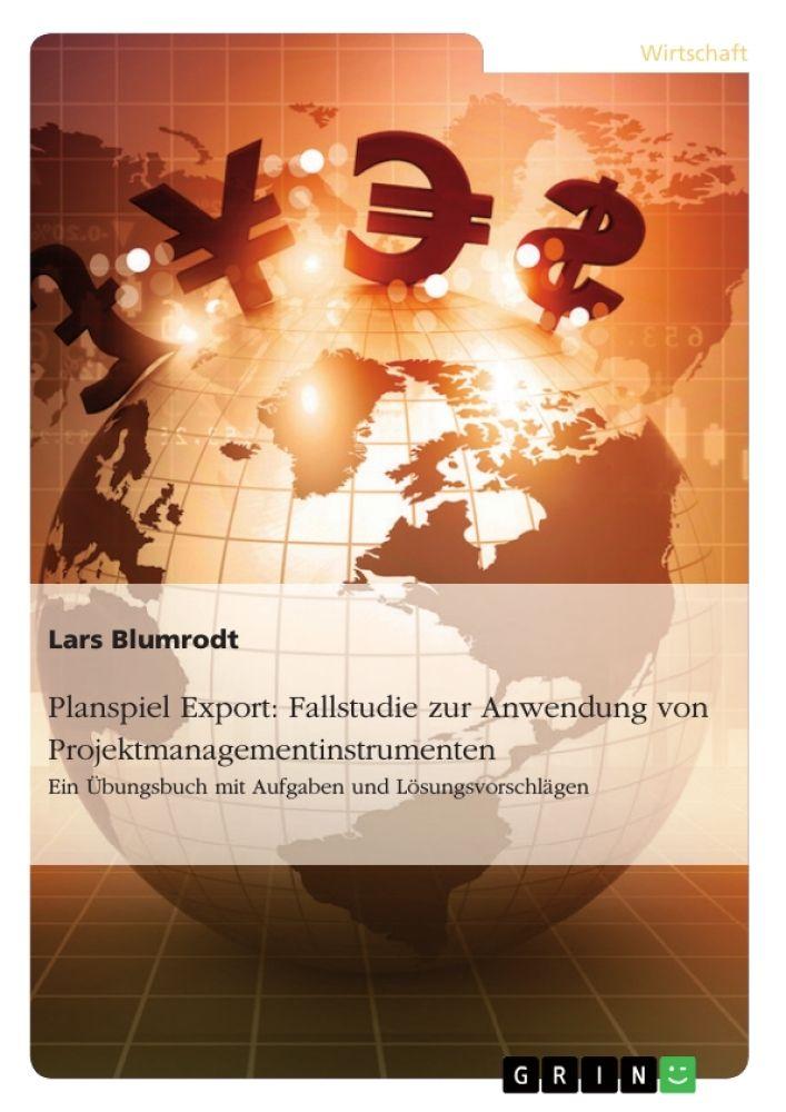 Planspiel Export: Fallstudie zur Anwendung von Projektmanagementinstrumenten. GRIN http://grin.to/lVtTq Amazon http://grin.to/kpyso