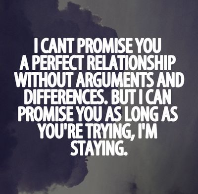 I-cant-promise-you-a-perfect-relationship-without-arguments-and-differences-But-I-can-promise-you-as-long-as-youre-trying-Im-staying.png 400×392 pixels