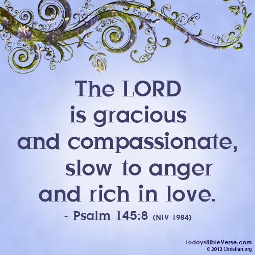 The Lord is gracious and compassionate, slow to anger and rich in love. - Psalm 145:8  From www.TodaysBibleVerse.com