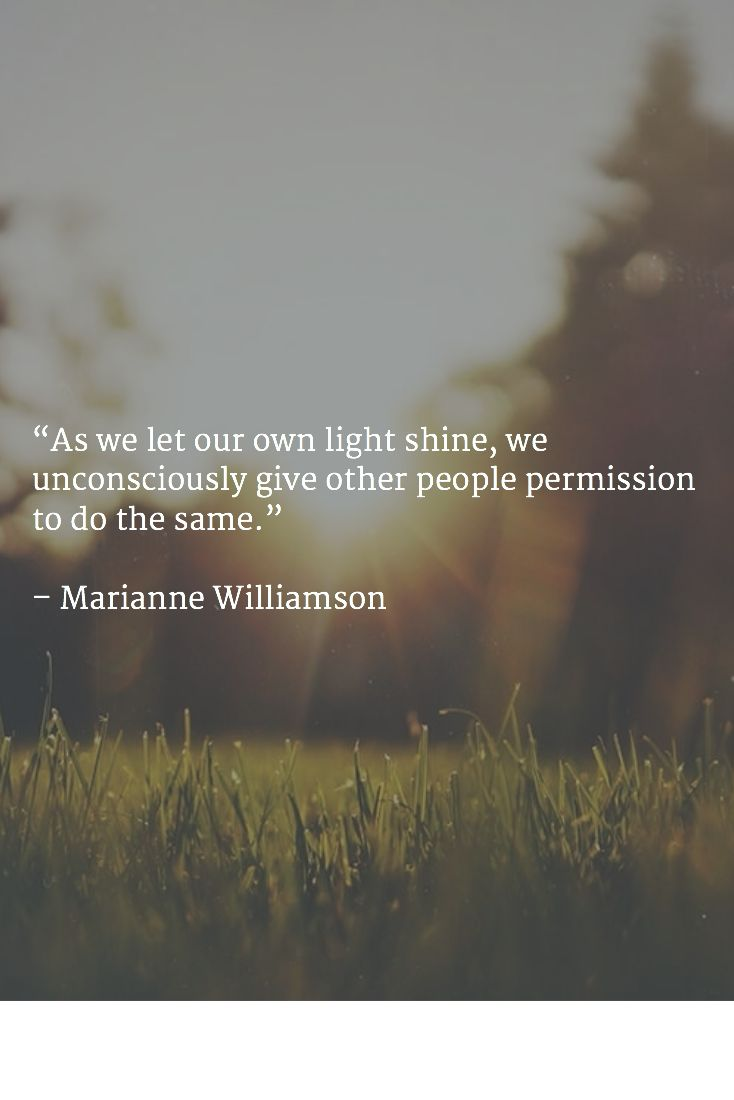 """As we let our own light shine, we unconsciously give other people permission to do the same."" – Marianne Williamson"