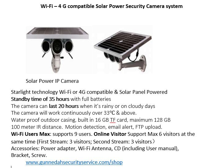Solar Panel power security camera system. Perfect for outdoor use, large areas, urban, industrial or even rural use. Has Wi-Fi OR 4G (with memory card section as well) compatibility making it extremely versatile & useful in any situation.