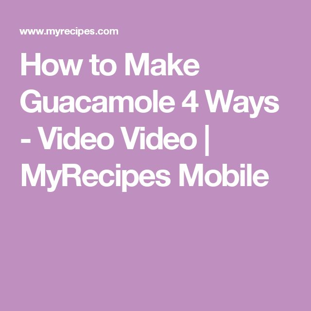 How to Make Guacamole 4 Ways - Video Video | MyRecipes Mobile