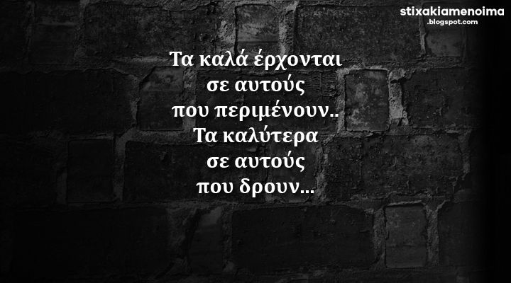 #stixakia #quotes Τα καλά έρχονται σε αυτούς που περιμένουν.. Τα καλύτερα σε αυτούς που δρουν...