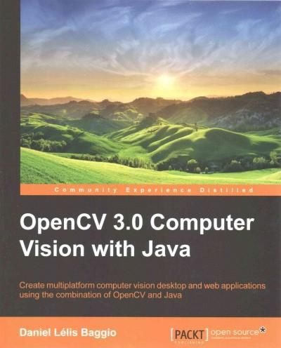 OpenCV 3.0 Computer Vision With Java: Create Multiplatform Computer Vision Desktop and Web Applications Using the...