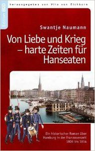 Von Liebe und Krieg - harte Zeiten für Hanseaten: Ein historischer Roman über Hamburg i.d. Franzosenzeit...