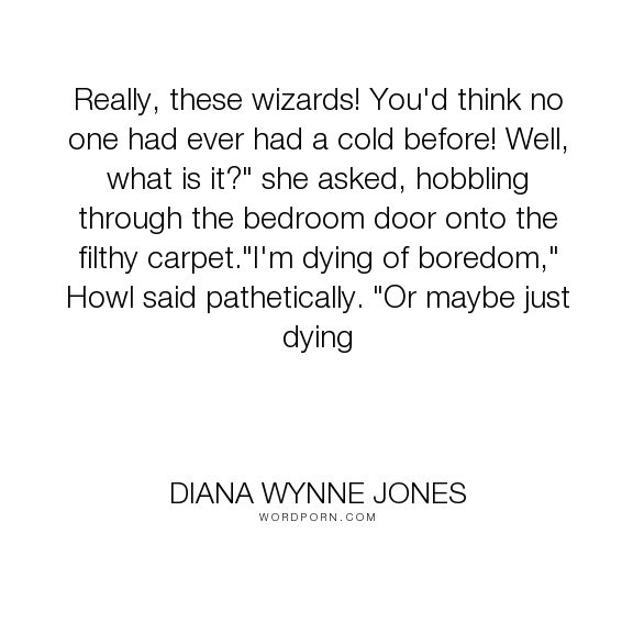 """Diana Wynne Jones - """"Really, these wizards! You'd think no one had ever had a cold before! Well, what..."""". humor, lazy, colds, howl-pendragon, insuferable, sophie-hatter"""