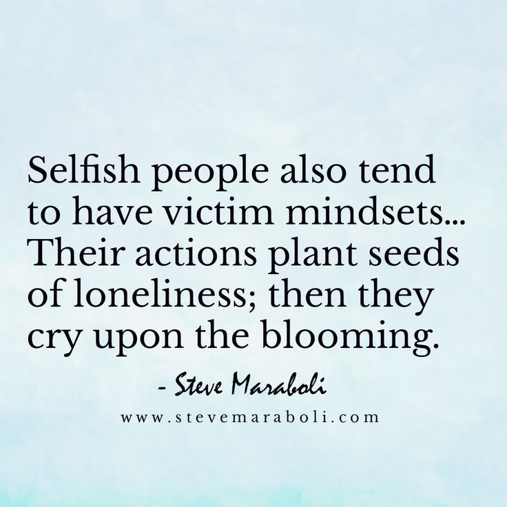 Selfish people also tend to have victim mindsets… Their actions plant seeds of loneliness; then they cry upon the blooming. Steve Maraboli