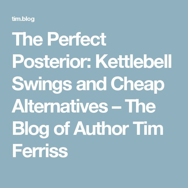 The Perfect Posterior: Kettlebell Swings and Cheap Alternatives – The Blog of Author Tim Ferriss
