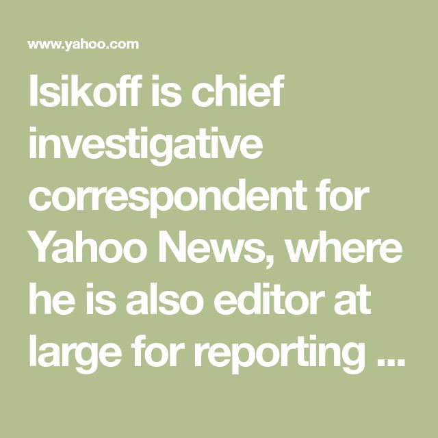 """Isikoff is chief investigative correspondent for Yahoo News, where he is also editor at large for reporting and investigations. He digs into national security, money in politics, and whatever else strikes his fancy. Previously, he was an investigative correspondent for NBC as well as a staff writer for Newsweek and the Washington Post. Isikoff has written two best-sellers, """"Uncovering Clinton"""" and (with David Corn) """"Hubris,"""" about the selling of the Iraq War."""