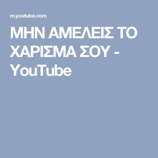 ΜΗΝ ΑΜΕΛΕΙΣ ΤΟ ΧΑΡΙΣΜΑ ΣΟΥ - YouTube