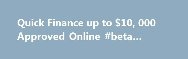 Quick Finance up to $10, 000 Approved Online #beta #finance http://finances.remmont.com/quick-finance-up-to-10-000-approved-online-beta-finance/  #easy finance # Quick Finance Quick and easy finance approved online! MoneyMe offers easy, reliable and quick finance when you'd like a little extra cash. We offer small loans of up to $10,000, approved online. There are no hidden fees, long wait times or other hassles. Get a loan financed quickly with an online application […]