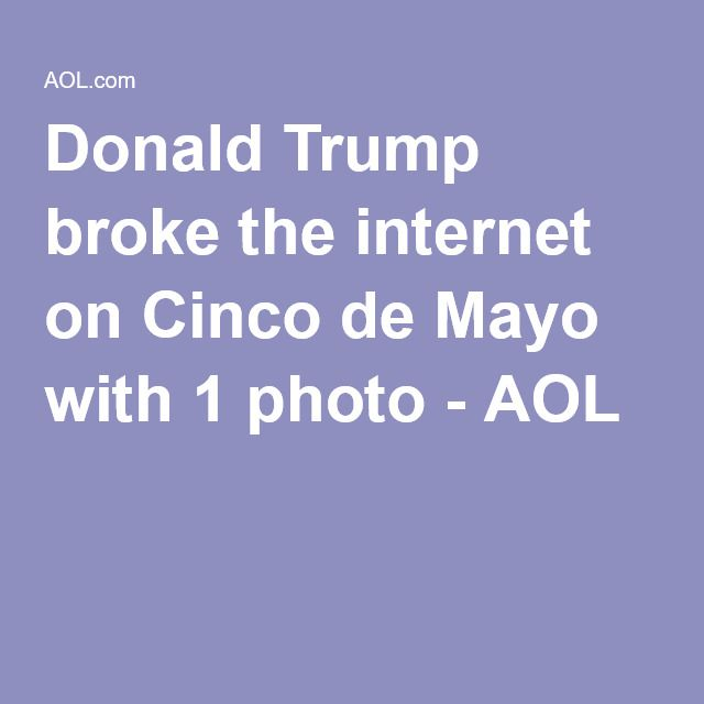 Donald Trump broke the internet on Cinco de Mayo with 1 photo - AOL  little donald loves Hispanics (as long as they're on the other side of the border)!!!!!