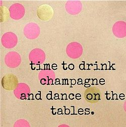 time to drink champagne and dance on the tables.