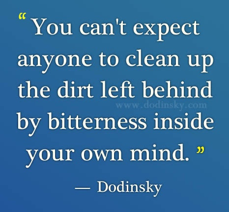 """""""You can't expect anyone to clean up the dirt left behind by bitterness inside your own mind."""" — Dodinsky: Attitude Quotes, Bitterness Inside, Absolutely True, Inspiration Wordspic, Clean, Wisdom, Left Behind, Things Quotes, Inspiration Quotes"""