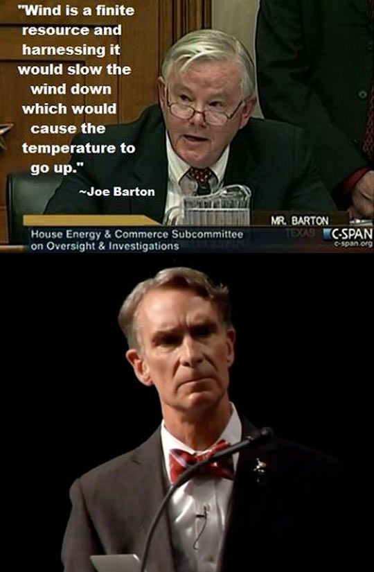 I love Bill Nye's face. That's how you have to look at stupid people. Joe Barton, Texas Representative Since 1985