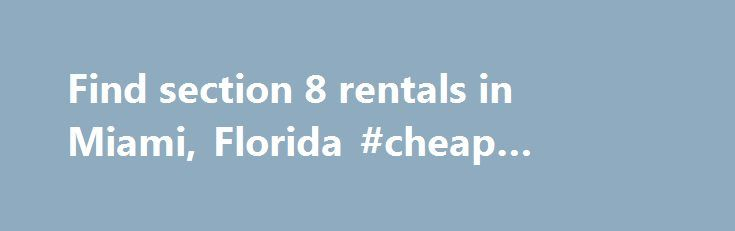 Find section 8 rentals in Miami, Florida #cheap #homes #to #rent http://renta.nef2.com/find-section-8-rentals-in-miami-florida-cheap-homes-to-rent/  #houses for rent in miami # Section 8 Apartments in Miami, Florida We gather thousands of apartment rentals direct from private landlords, owners, apartment complex managers and management companies We want to make your housing in Miami fast and easy. Searching for Miami section 8 apartments or houses? It is easy to find the right apartment of…