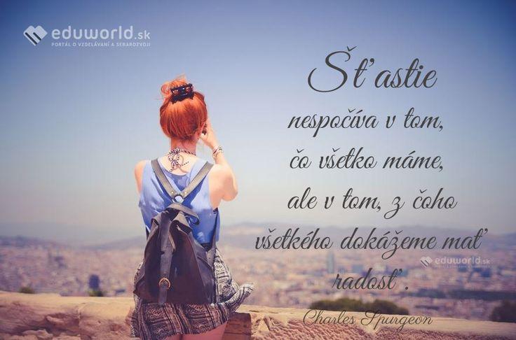 Šťastie nespočíva v tom, čo všetko máme, ale v tom, z čoho všetkého dokážeme mať radosť. (Charles Spurgeon)