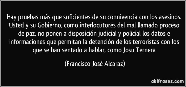Hay pruebas más que suficientes de su connivencia con los asesinos. Usted y su Gobierno, como interlocutores del mal llamado proceso de paz, no ponen a disposición judicial y policial los datos e informaciones que permitan la detención de los terroristas con los que se han sentado a hablar, como Josu Ternera (Francisco José Alcaraz)