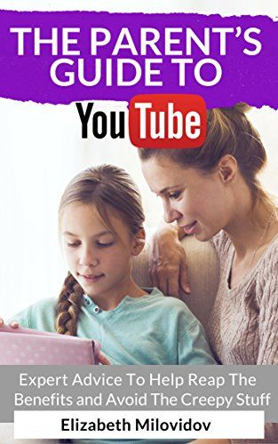 The Parent's Guide to YouTube: Expert Advice To Help Reap The Benefits and Avoid The Creepy Stuff by [Milovidov, Elizabeth]