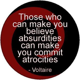 Those who can make you believe absurdities can make you commit atrocities. - Voltaire