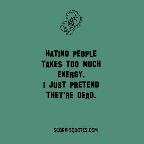 Scorpio Quote: Hating people takes too much energy. I just pretend they're d…