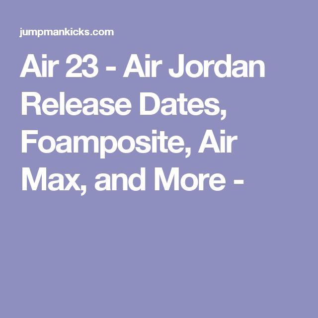 Air 23 - Air Jordan Release Dates, Foamposite, Air Max, and More -