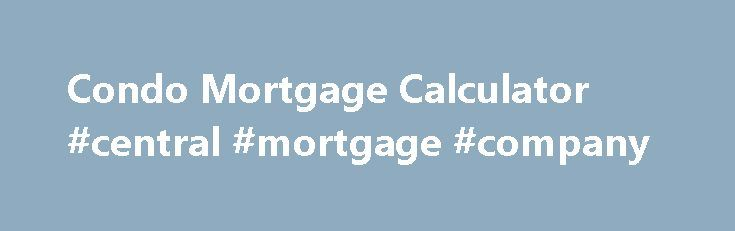 Condo Mortgage Calculator #central #mortgage #company http://mortgage.remmont.com/condo-mortgage-calculator-central-mortgage-company/  #condo mortgage calculator # Condo Mortgage Payment Calculator Select rate Rates Fixed Mortgage Rates 1-Year Fixed Mortgage Rates 2-Year Fixed Mortgage Rates 3-Year Fixed Mortgage Rates 4-Year Fixed Mortgage Rates 5-Year Fixed Mortgage Rates 6-Year Fixed Mortgage Rates 7-Year Fixed Mortgage Rates 8-Year Fixed Mortgage Rates 9-Year Fixed Mortgage Rates 10-Year…