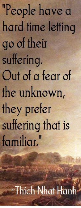 People have a hard time letting go of their suffering. Out of a fear of the unknown, they prefer suffering that is familiar.