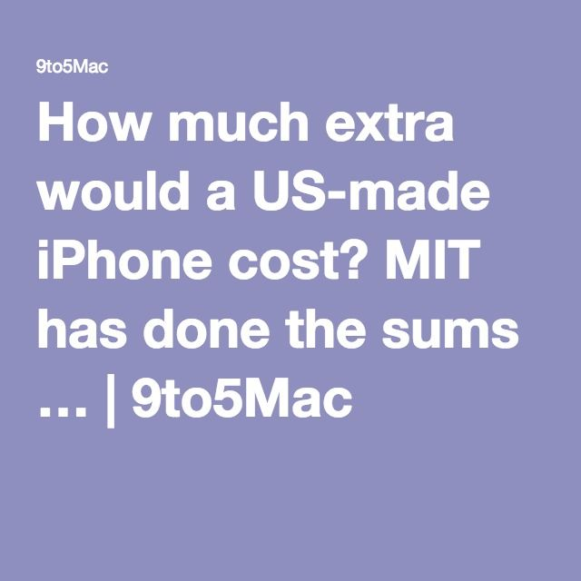 How much extra would a US-made iPhone cost? MIT has done the sums … | 9to5Mac