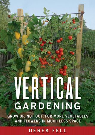 Vertical Gardening: Grow Up, Not Out, for More Vegetables and Flowers in Much Less Space by Derek Fell.