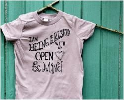 I am being raised with an open heart and mind for kids with open minded parents.  We printed this for families like us including families with gay dads and lesbian moms!